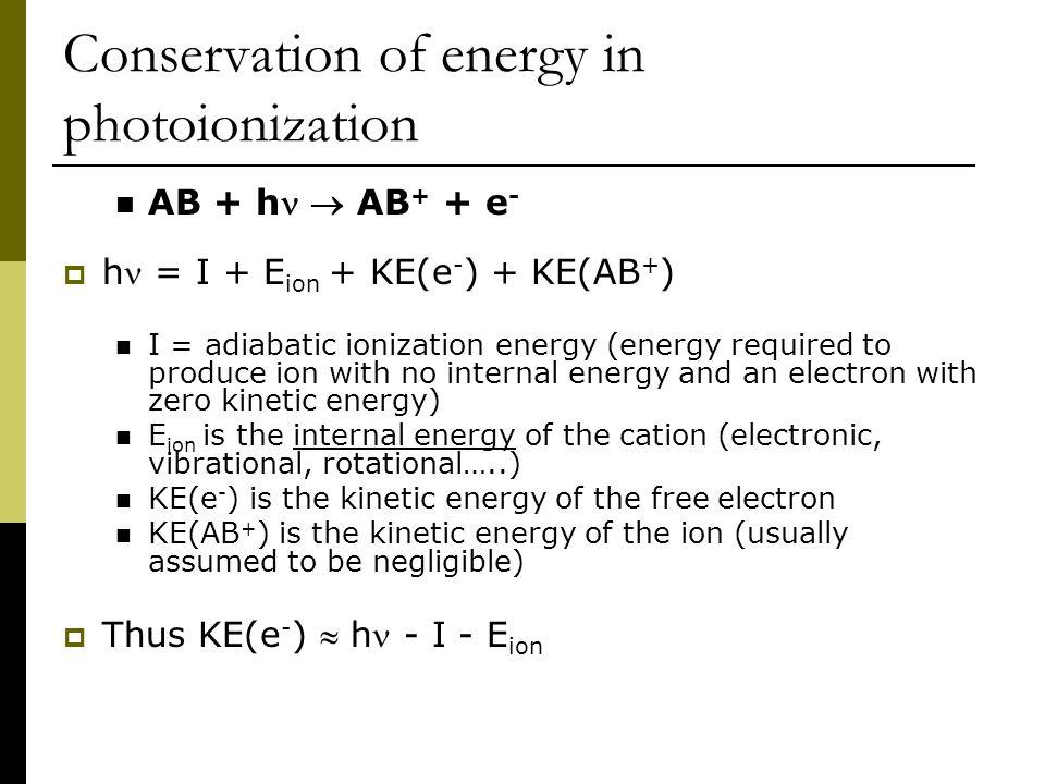Conservation of energy in photoionization AB + h  AB + + e -  h = I + E ion + KE(e - ) + KE(AB + ) I = adiabatic ionization energy (energy required