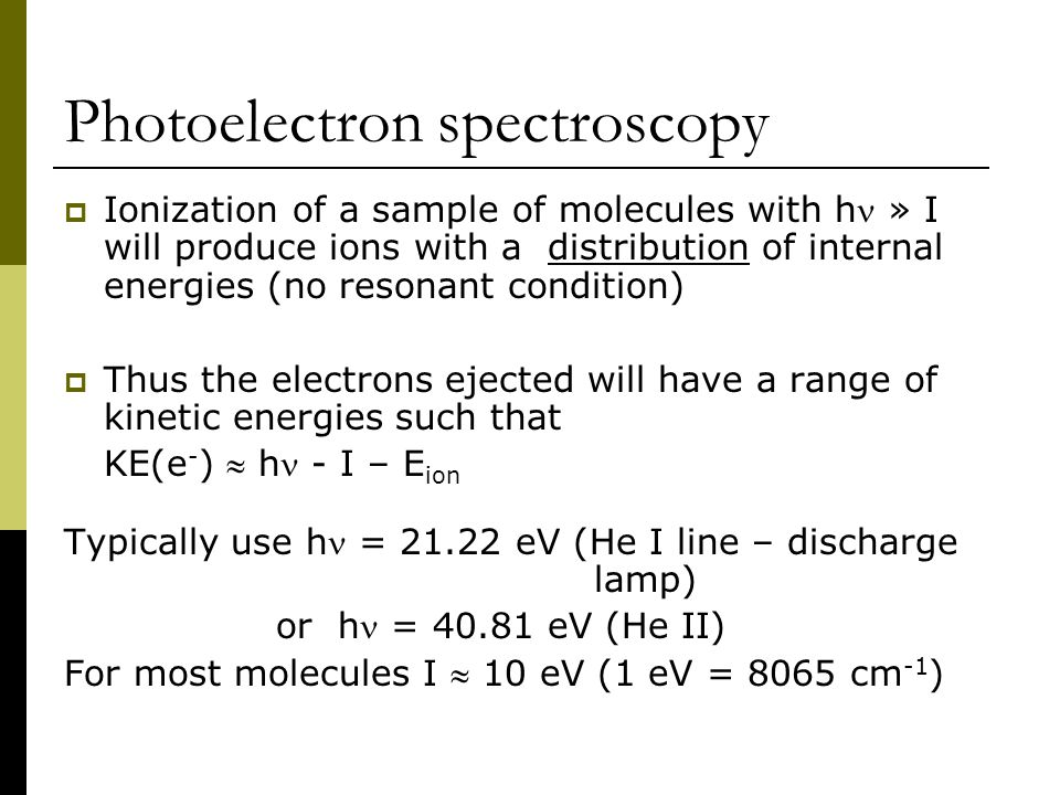 Photoelectron spectroscopy  Ionization of a sample of molecules with h » I will produce ions with a distribution of internal energies (no resonant co