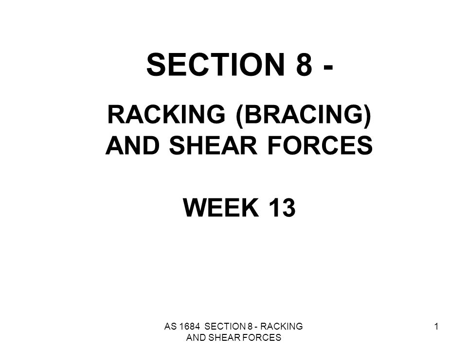 AS 1684 SECTION 8 - RACKING AND SHEAR FORCES 2 8.1 GENERAL Permanent bracing shall be provided to enable the roof, wall and floor framework to resist horizontal forces applied to the building (racking forces).