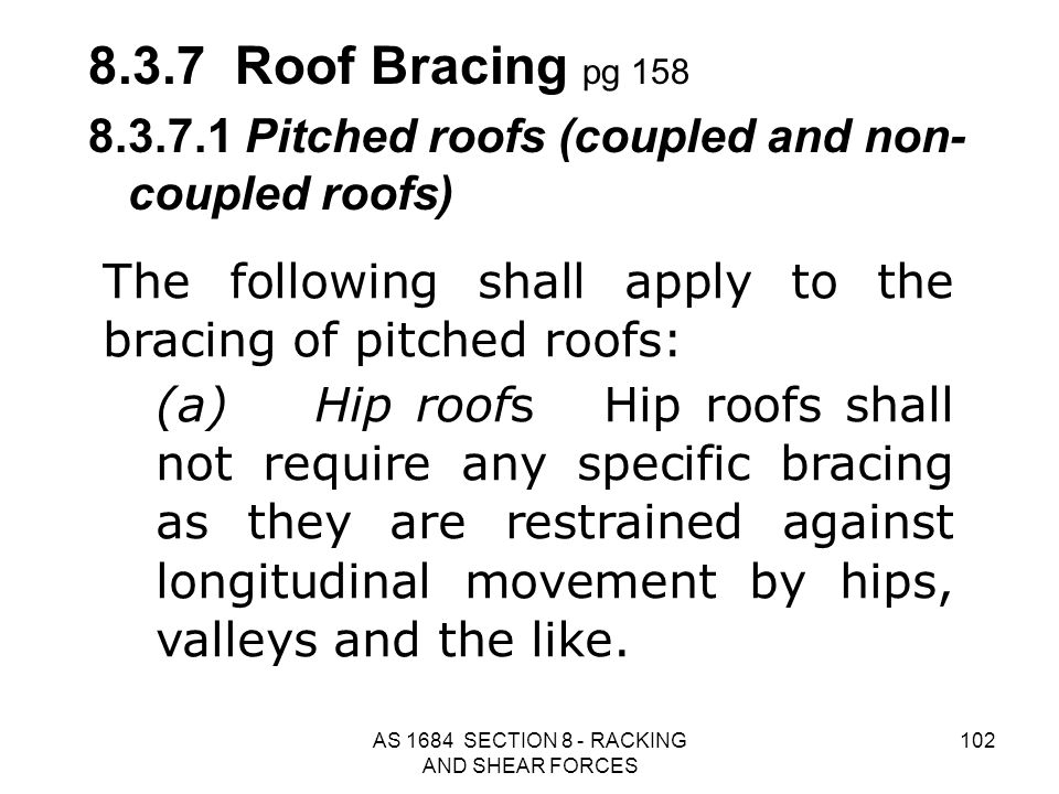 AS 1684 SECTION 8 - RACKING AND SHEAR FORCES 102 The following shall apply to the bracing of pitched roofs: (a)Hip roofs Hip roofs shall not require a