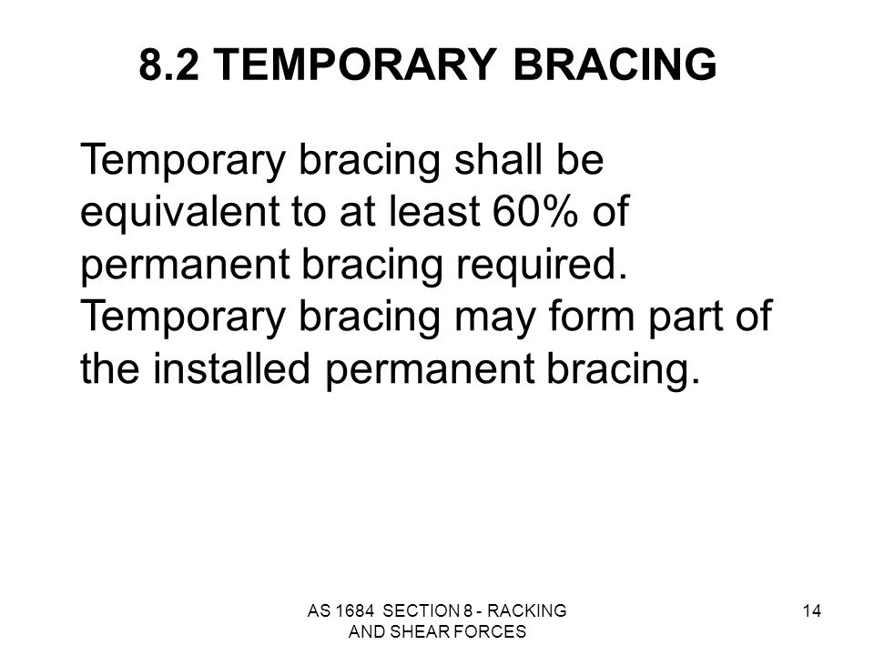 AS 1684 SECTION 8 - RACKING AND SHEAR FORCES 14 8.2 TEMPORARY BRACING Temporary bracing shall be equivalent to at least 60% of permanent bracing requi