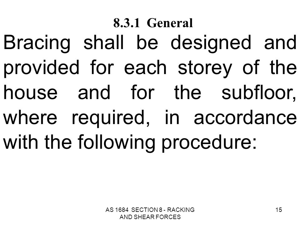 AS 1684 SECTION 8 - RACKING AND SHEAR FORCES 15 8.3.1 General Bracing shall be designed and provided for each storey of the house and for the subfloor