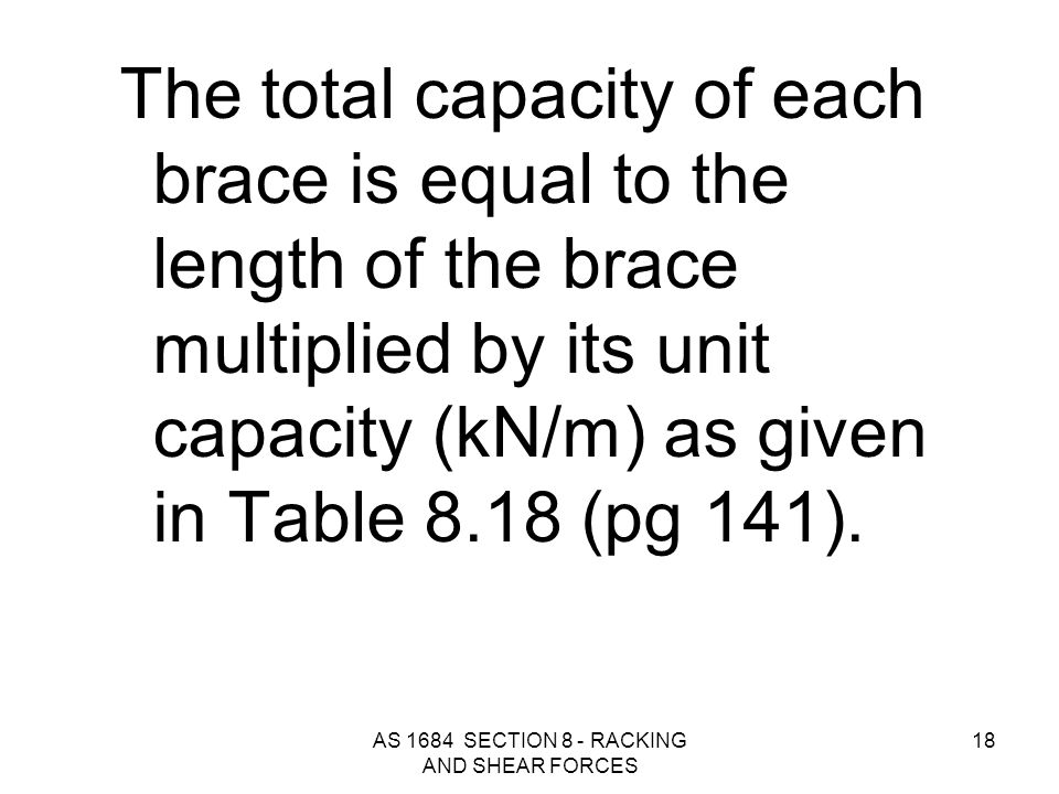 AS 1684 SECTION 8 - RACKING AND SHEAR FORCES 18 The total capacity of each brace is equal to the length of the brace multiplied by its unit capacity (