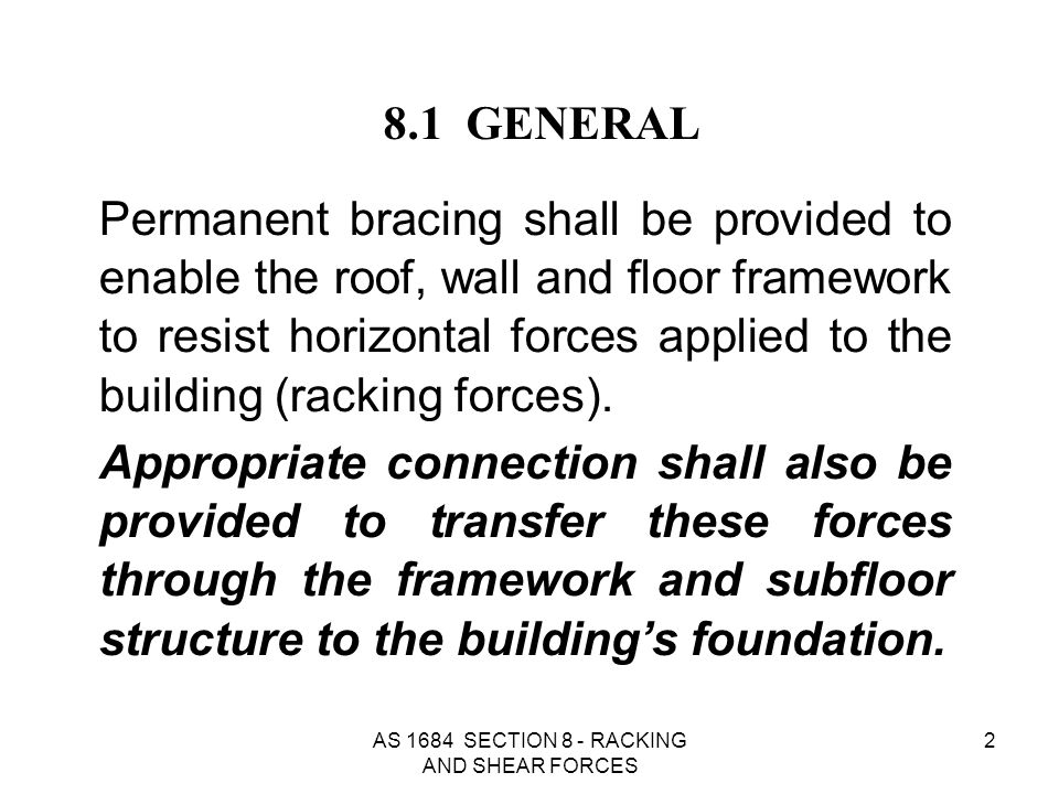AS 1684 SECTION 8 - RACKING AND SHEAR FORCES 93 For bracing wall systems of capacity 6 kN/m or greater given in Table 8.18, which do not specify intermediate bottom plate fixings, additional intermediate bottom plate fixings of a minimum of 1/M10 bolt, or 2/No.