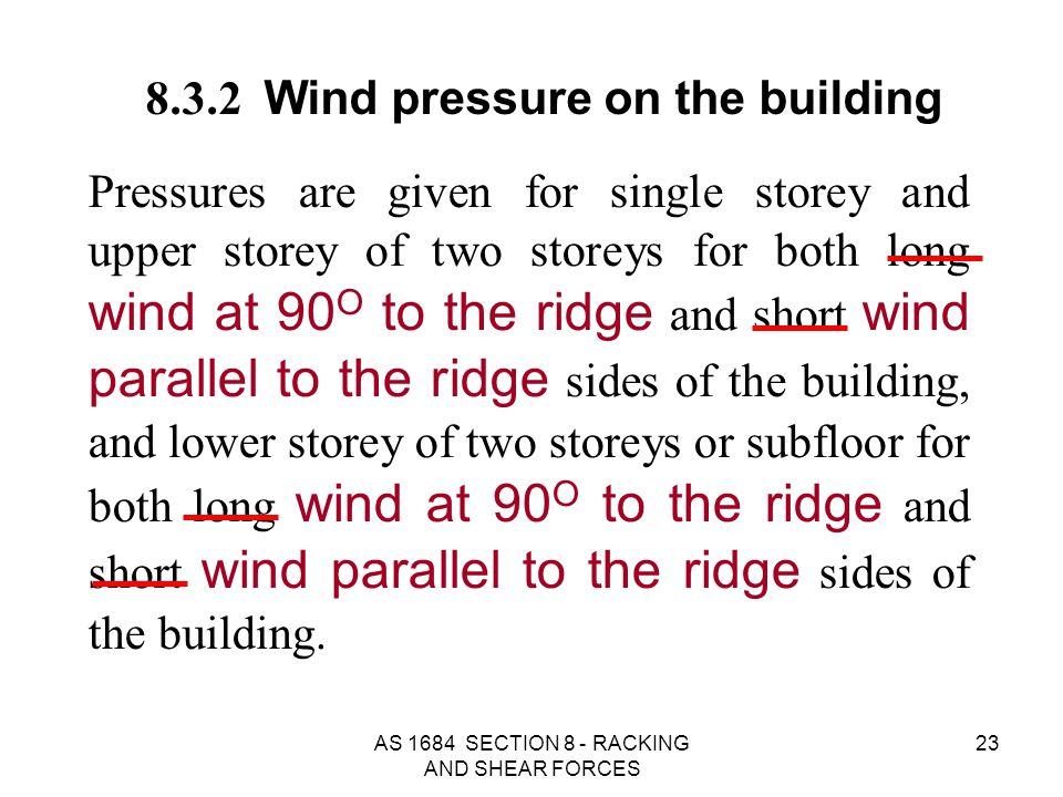 AS 1684 SECTION 8 - RACKING AND SHEAR FORCES 23 8.3.2 Wind pressure on the building Pressures are given for single storey and upper storey of two stor