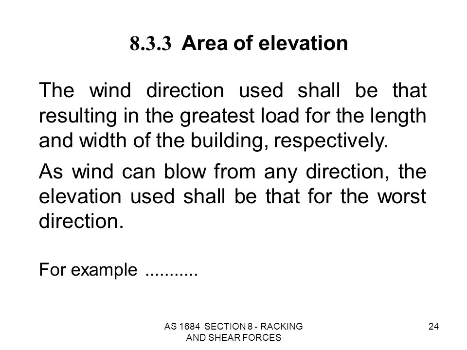 AS 1684 SECTION 8 - RACKING AND SHEAR FORCES 24 8.3.3 Area of elevation The wind direction used shall be that resulting in the greatest load for the l