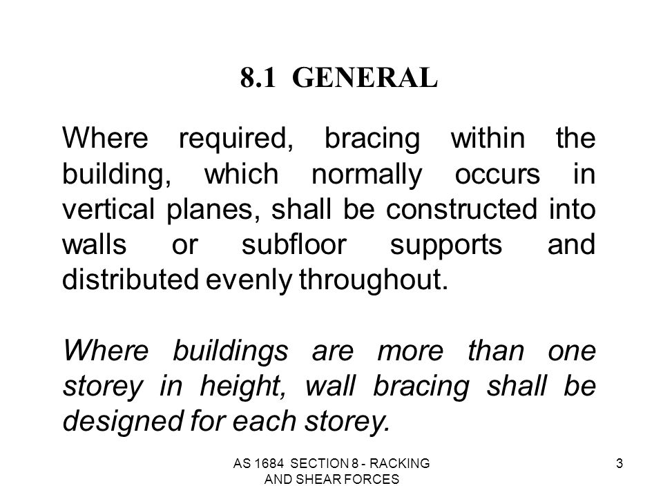 AS 1684 SECTION 8 - RACKING AND SHEAR FORCES 34 Table 8.2 is used for determining the pressure on single or upper storey elevations where the wind direction is at 90 O to the ridge and for wind speeds N1, N2, N3 & N4.