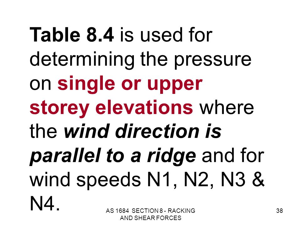 AS 1684 SECTION 8 - RACKING AND SHEAR FORCES 38 Table 8.4 is used for determining the pressure on single or upper storey elevations where the wind dir
