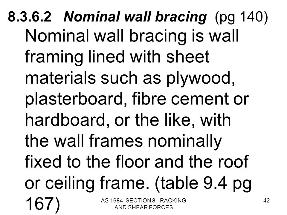 AS 1684 SECTION 8 - RACKING AND SHEAR FORCES 42 8.3.6.2 Nominal wall bracing (pg 140) Nominal wall bracing is wall framing lined with sheet materials