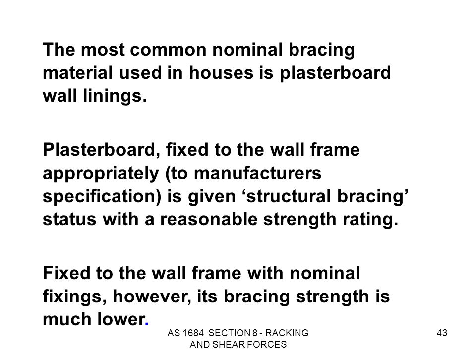 AS 1684 SECTION 8 - RACKING AND SHEAR FORCES 43 The most common nominal bracing material used in houses is plasterboard wall linings. Plasterboard, fi