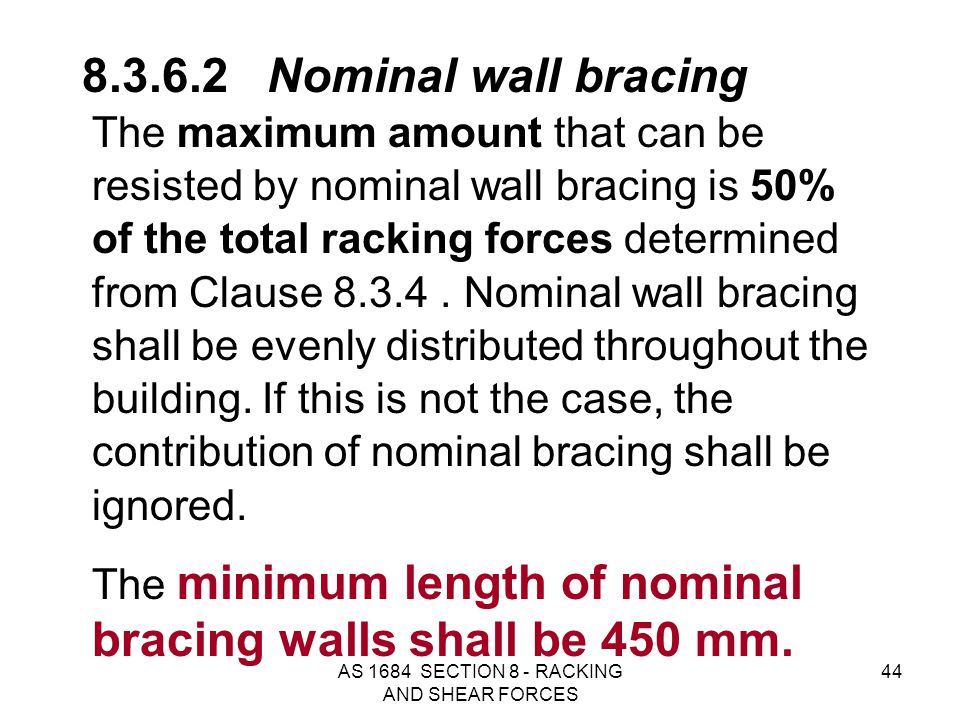 AS 1684 SECTION 8 - RACKING AND SHEAR FORCES 44 The maximum amount that can be resisted by nominal wall bracing is 50% of the total racking forces det