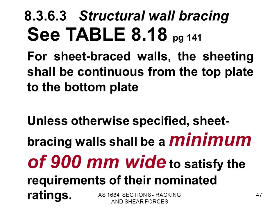 AS 1684 SECTION 8 - RACKING AND SHEAR FORCES 47 See TABLE 8.18 pg 141 For sheet-braced walls, the sheeting shall be continuous from the top plate to t