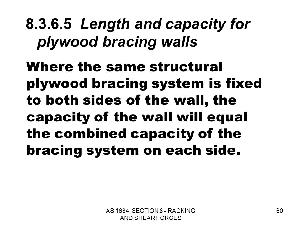 AS 1684 SECTION 8 - RACKING AND SHEAR FORCES 60 Where the same structural plywood bracing system is fixed to both sides of the wall, the capacity of t