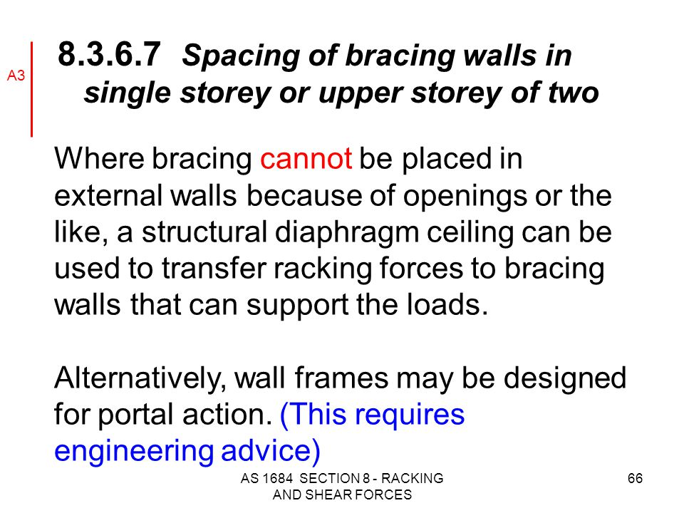 AS 1684 SECTION 8 - RACKING AND SHEAR FORCES 66 Where bracing cannot be placed in external walls because of openings or the like, a structural diaphra