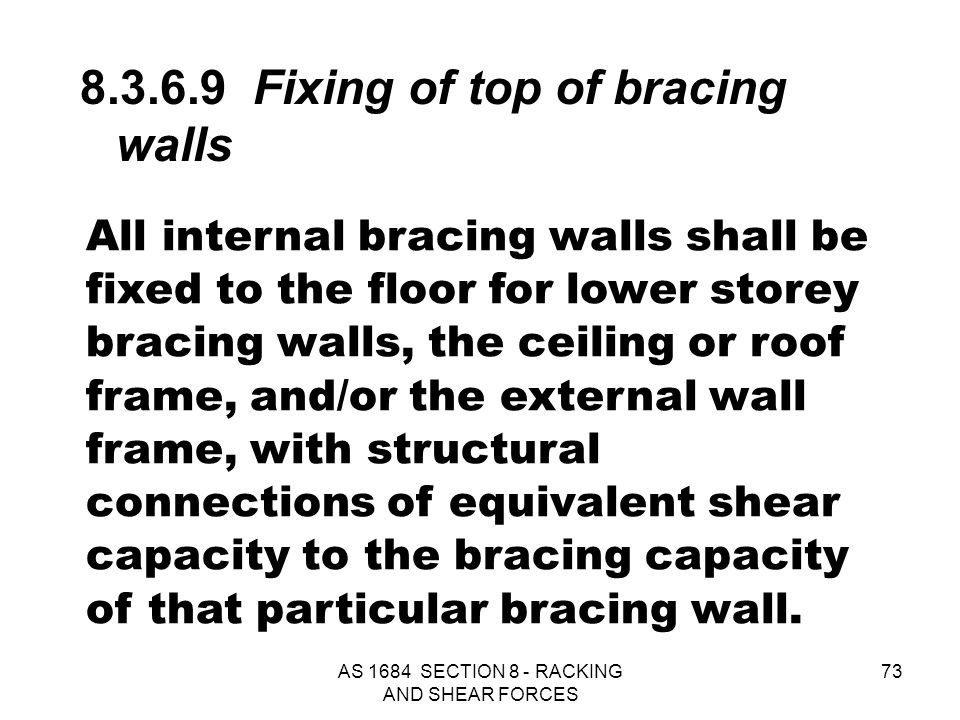 AS 1684 SECTION 8 - RACKING AND SHEAR FORCES 73 All internal bracing walls shall be fixed to the floor for lower storey bracing walls, the ceiling or