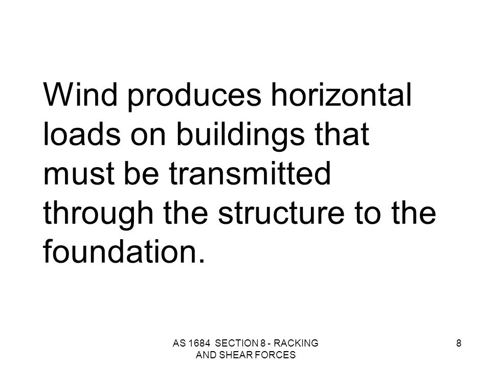 AS 1684 SECTION 8 - RACKING AND SHEAR FORCES 8 Wind produces horizontal loads on buildings that must be transmitted through the structure to the found