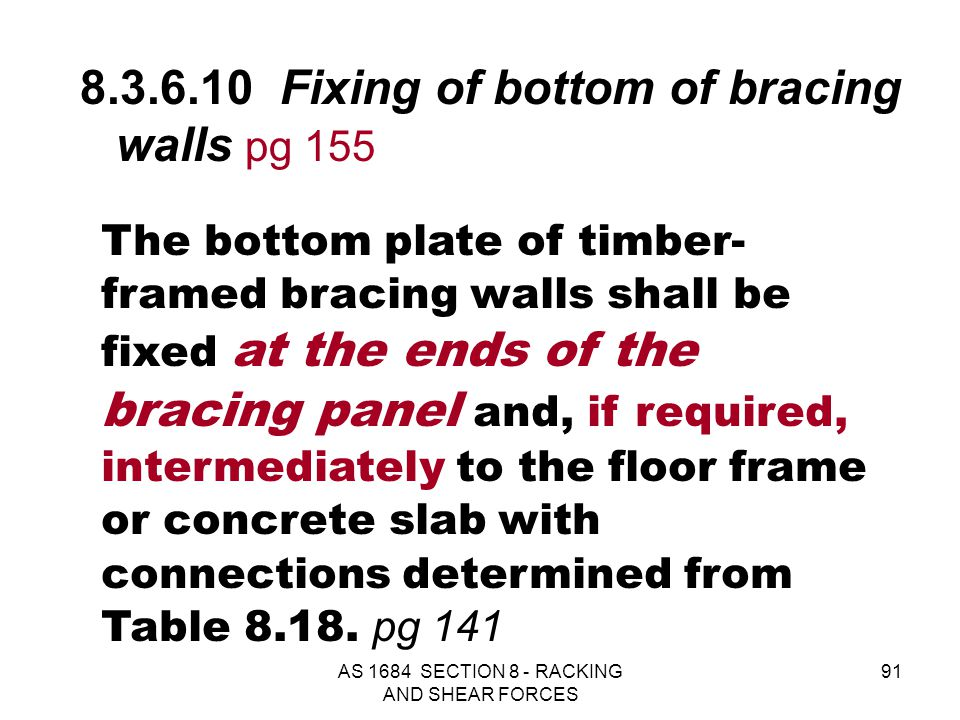 AS 1684 SECTION 8 - RACKING AND SHEAR FORCES 91 The bottom plate of timber- framed bracing walls shall be fixed at the ends of the bracing panel and,