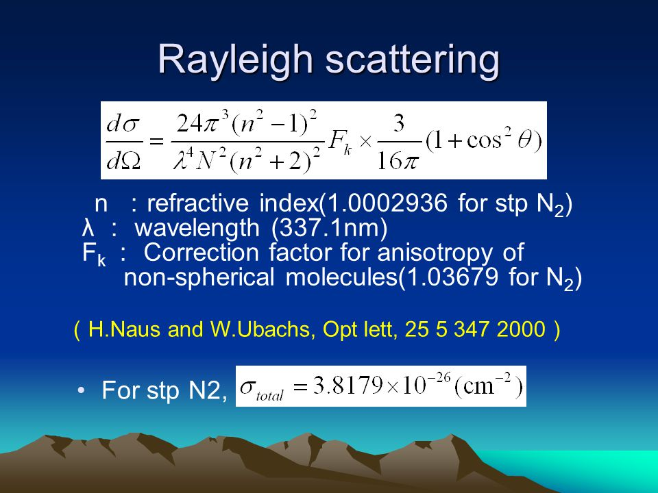 Rayleigh scattering n : refractive index(1.0002936 for stp N 2 ) λ : wavelength (337.1nm) F k : Correction factor for anisotropy of non-spherical molecules(1.03679 for N 2 ) For stp N2, ( H.Naus and W.Ubachs, Opt lett, 25 5 347 2000 )