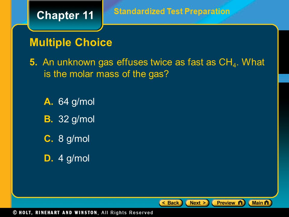 5. An unknown gas effuses twice as fast as CH 4. What is the molar mass of the gas? A.64 g/mol B.32 g/mol C.8 g/mol D.4 g/mol Chapter 11 Standardized