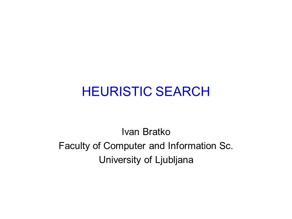HEURISTIC SEARCH Ivan Bratko Faculty of Computer and Information Sc. University of Ljubljana