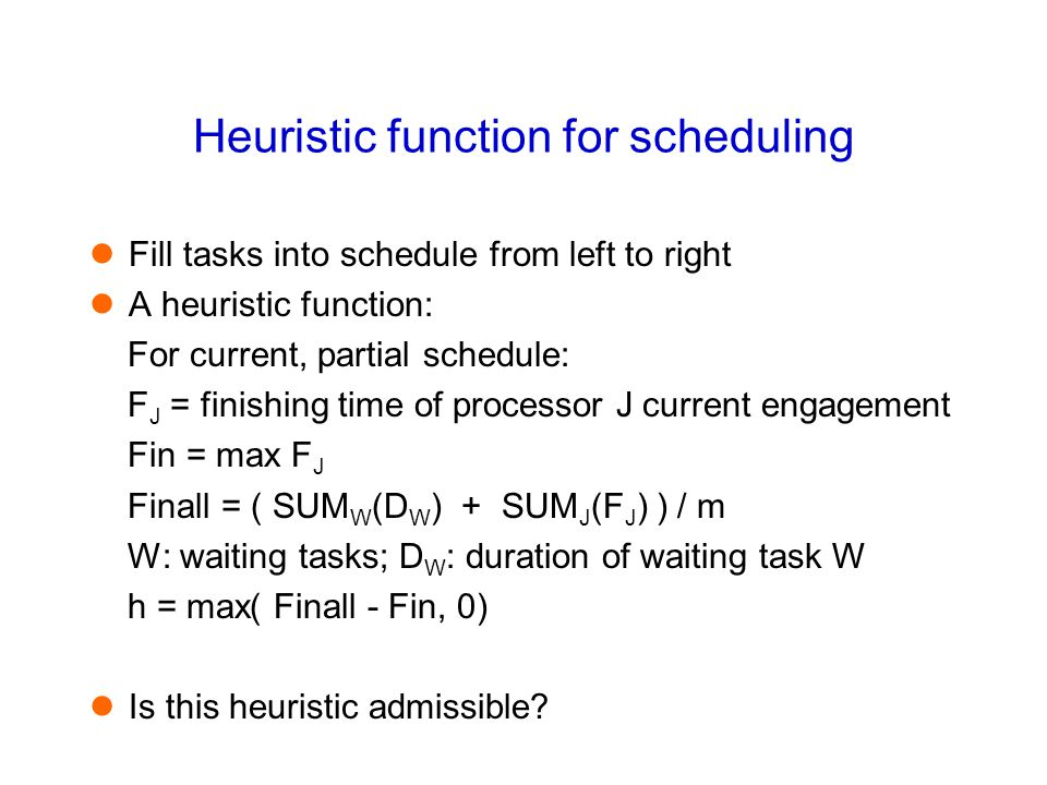 Heuristic function for scheduling Fill tasks into schedule from left to right A heuristic function: For current, partial schedule: F J = finishing tim
