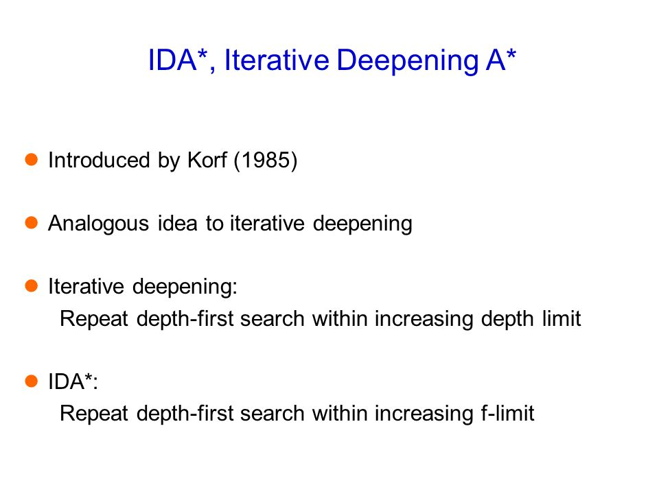 IDA*, Iterative Deepening A* Introduced by Korf (1985) Analogous idea to iterative deepening Iterative deepening: Repeat depth-first search within inc