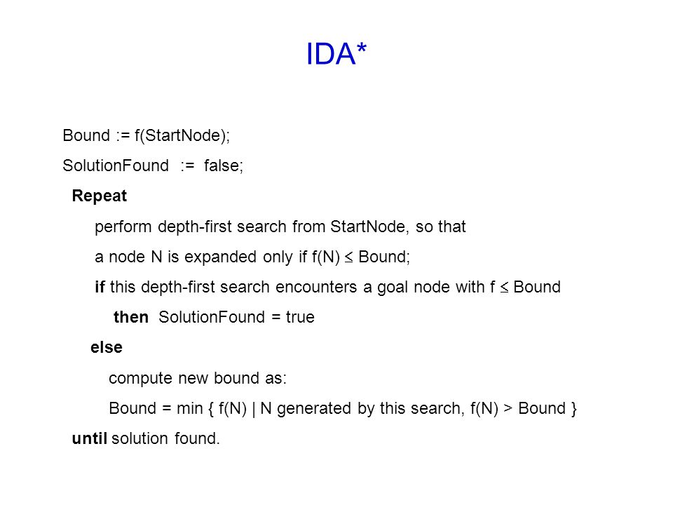 IDA* Bound := f(StartNode); SolutionFound := false; Repeat perform depth-first search from StartNode, so that a node N is expanded only if f(N)  Boun