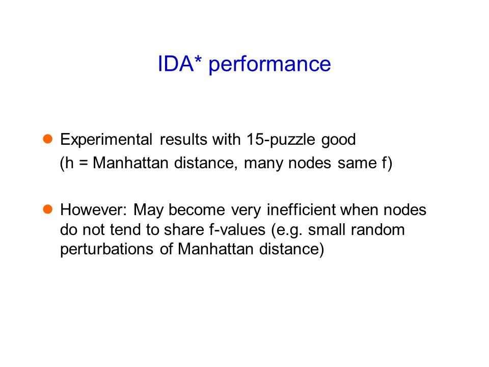 IDA* performance Experimental results with 15-puzzle good (h = Manhattan distance, many nodes same f) However: May become very inefficient when nodes