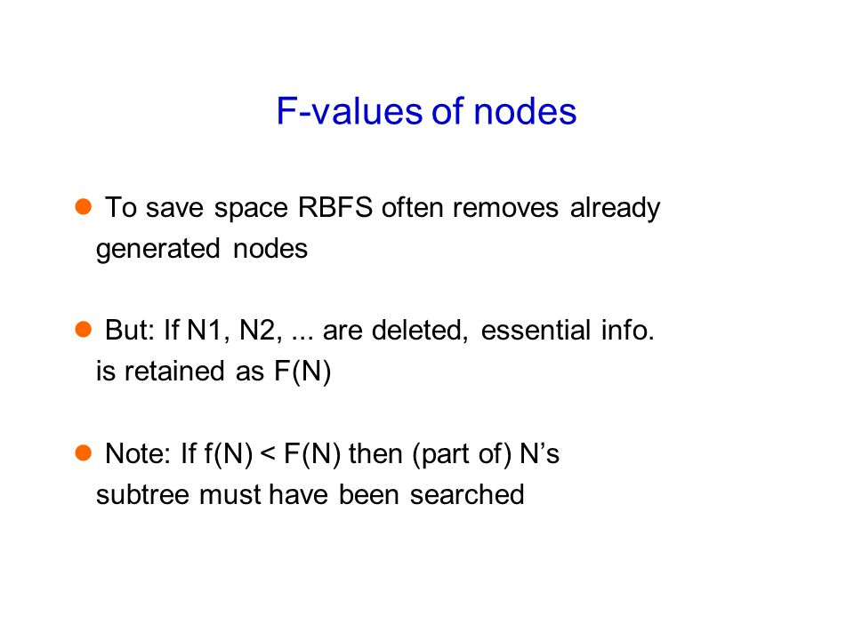 F-values of nodes To save space RBFS often removes already generated nodes But: If N1, N2,... are deleted, essential info. is retained as F(N) Note: I