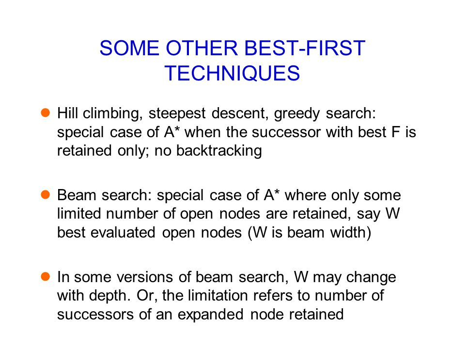 SOME OTHER BEST-FIRST TECHNIQUES Hill climbing, steepest descent, greedy search: special case of A* when the successor with best F is retained only; n