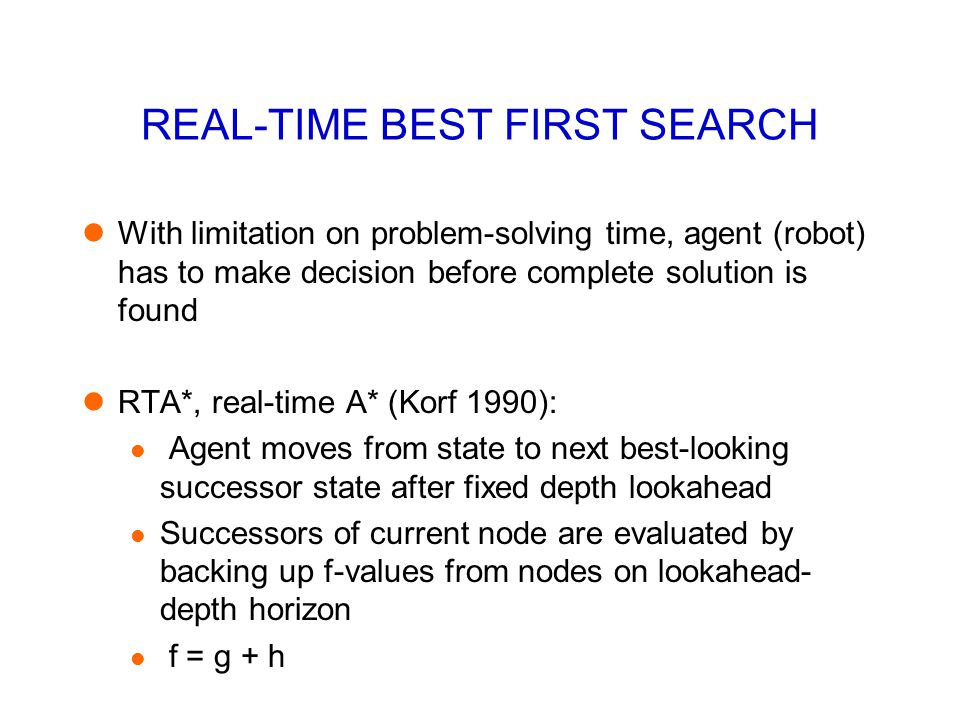 REAL-TIME BEST FIRST SEARCH With limitation on problem-solving time, agent (robot) has to make decision before complete solution is found RTA*, real-t