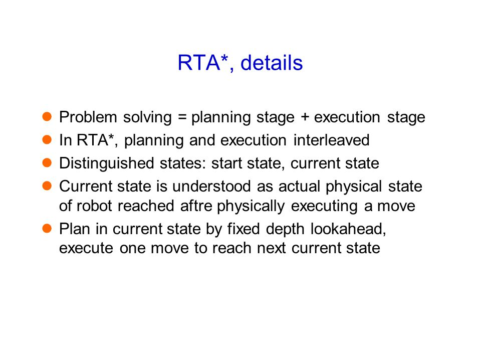RTA*, details Problem solving = planning stage + execution stage In RTA*, planning and execution interleaved Distinguished states: start state, curren