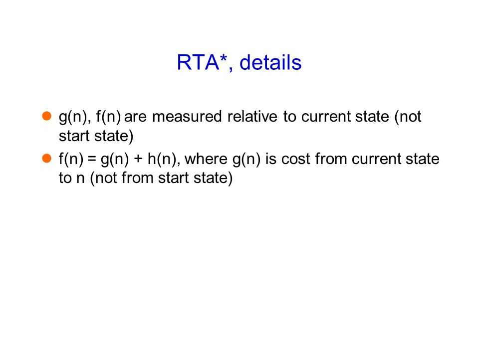 RTA*, details g(n), f(n) are measured relative to current state (not start state) f(n) = g(n) + h(n), where g(n) is cost from current state to n (not