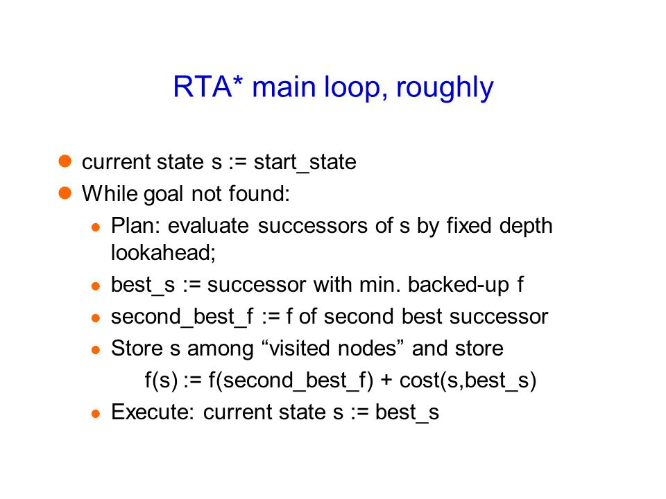 RTA* main loop, roughly current state s := start_state While goal not found: Plan: evaluate successors of s by fixed depth lookahead; best_s := successor with min.