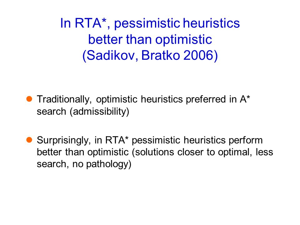 In RTA*, pessimistic heuristics better than optimistic (Sadikov, Bratko 2006) Traditionally, optimistic heuristics preferred in A* search (admissibili