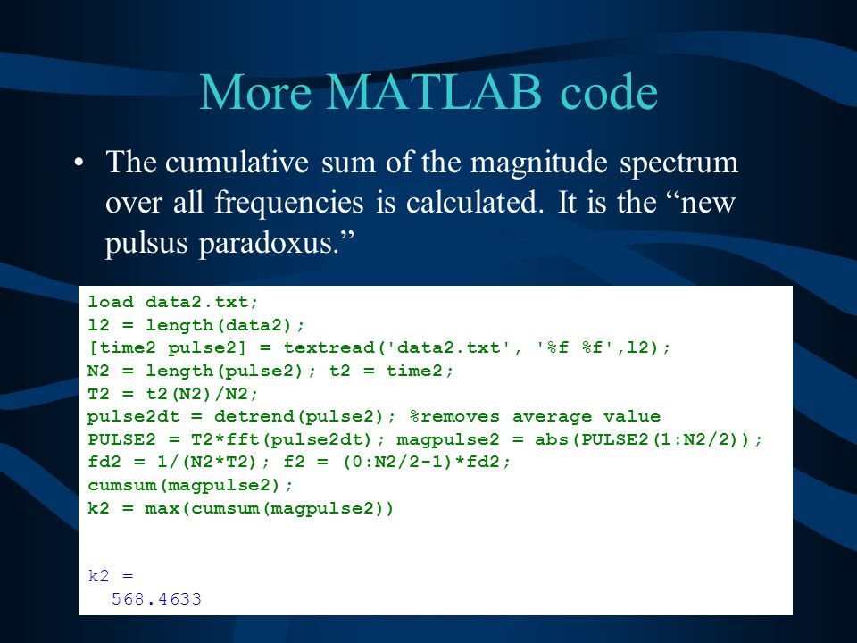 More MATLAB code load data2.txt; l2 = length(data2); [time2 pulse2] = textread( data2.txt , %f %f ,l2); N2 = length(pulse2); t2 = time2; T2 = t2(N2)/N2; pulse2dt = detrend(pulse2); %removes average value PULSE2 = T2*fft(pulse2dt); magpulse2 = abs(PULSE2(1:N2/2)); fd2 = 1/(N2*T2); f2 = (0:N2/2-1)*fd2; cumsum(magpulse2); k2 = max(cumsum(magpulse2)) k2 = 568.4633 The cumulative sum of the magnitude spectrum over all frequencies is calculated.