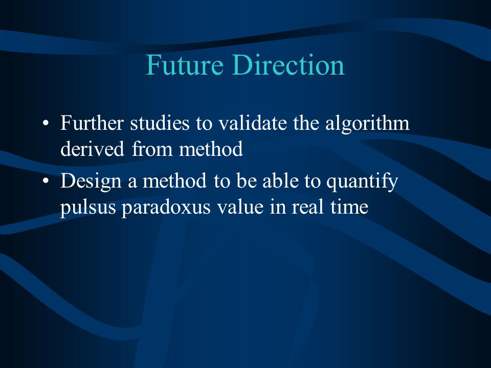 Future Direction Further studies to validate the algorithm derived from method Design a method to be able to quantify pulsus paradoxus value in real time