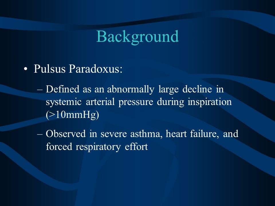 Background Pulsus Paradoxus: –Defined as an abnormally large decline in systemic arterial pressure during inspiration (>10mmHg) –Observed in severe asthma, heart failure, and forced respiratory effort