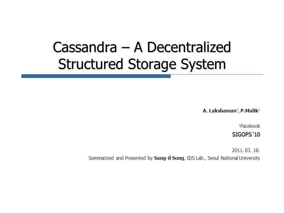 Cassandra – A Decentralized Structured Storage System A. Lakshaman 1, P.Malik 1 1 Facebook SIGOPS '10 2011. 03. 18. Summarized and Presented by Sang-i