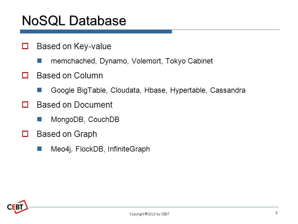 Copyright  2010 by CEBT NoSQL Database  Based on Key-value memchached, Dynamo, Volemort, Tokyo Cabinet  Based on Column Google BigTable, Cloudata,