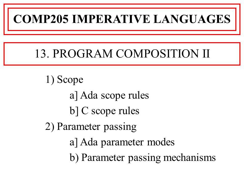 1) Scope a] Ada scope rules b] C scope rules 2) Parameter passing a] Ada parameter modes b) Parameter passing mechanisms COMP205 IMPERATIVE LANGUAGES 13.