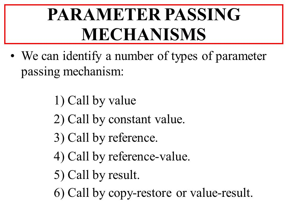 We can identify a number of types of parameter passing mechanism: 1) Call by value 2) Call by constant value.