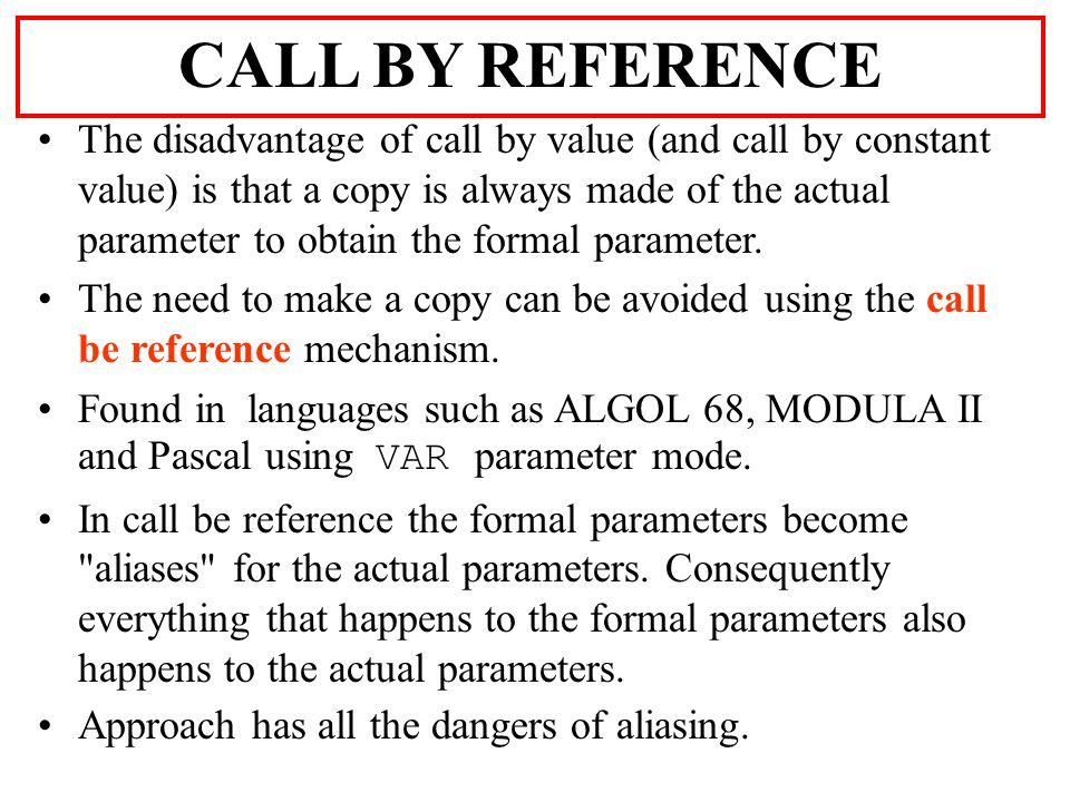 The disadvantage of call by value (and call by constant value) is that a copy is always made of the actual parameter to obtain the formal parameter.