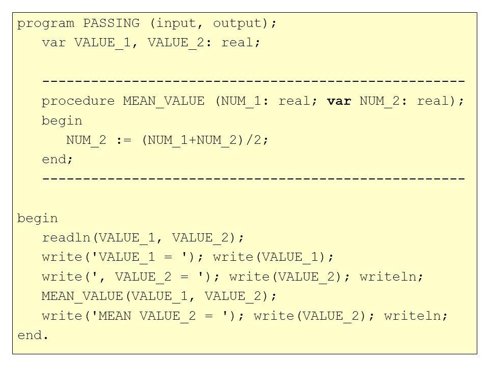 program PASSING (input, output); var VALUE_1, VALUE_2: real; ---------------------------------------------------- procedure MEAN_VALUE (NUM_1: real; var NUM_2: real); begin NUM_2 := (NUM_1+NUM_2)/2; end; ---------------------------------------------------- begin readln(VALUE_1, VALUE_2); write( VALUE_1 = ); write(VALUE_1); write( , VALUE_2 = ); write(VALUE_2); writeln; MEAN_VALUE(VALUE_1, VALUE_2); write( MEAN VALUE_2 = ); write(VALUE_2); writeln; end.