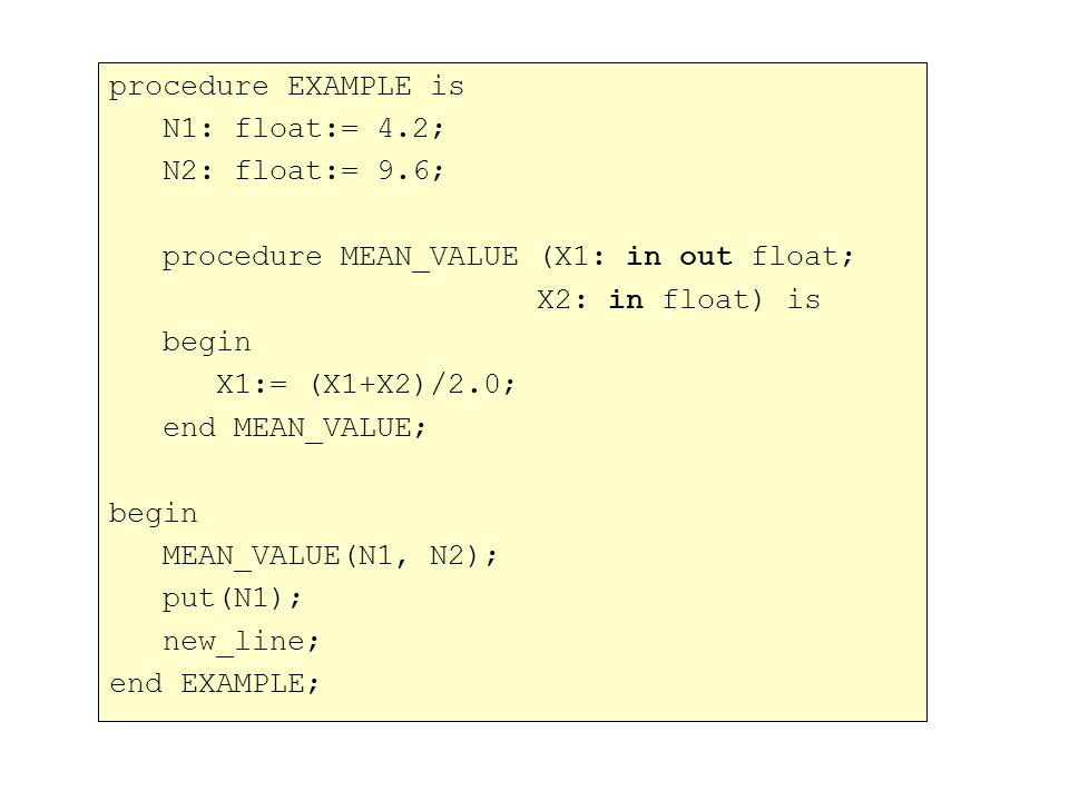 procedure EXAMPLE is N1: float:= 4.2; N2: float:= 9.6; procedure MEAN_VALUE (X1: in out float; X2: in float) is begin X1:= (X1+X2)/2.0; end MEAN_VALUE; begin MEAN_VALUE(N1, N2); put(N1); new_line; end EXAMPLE;