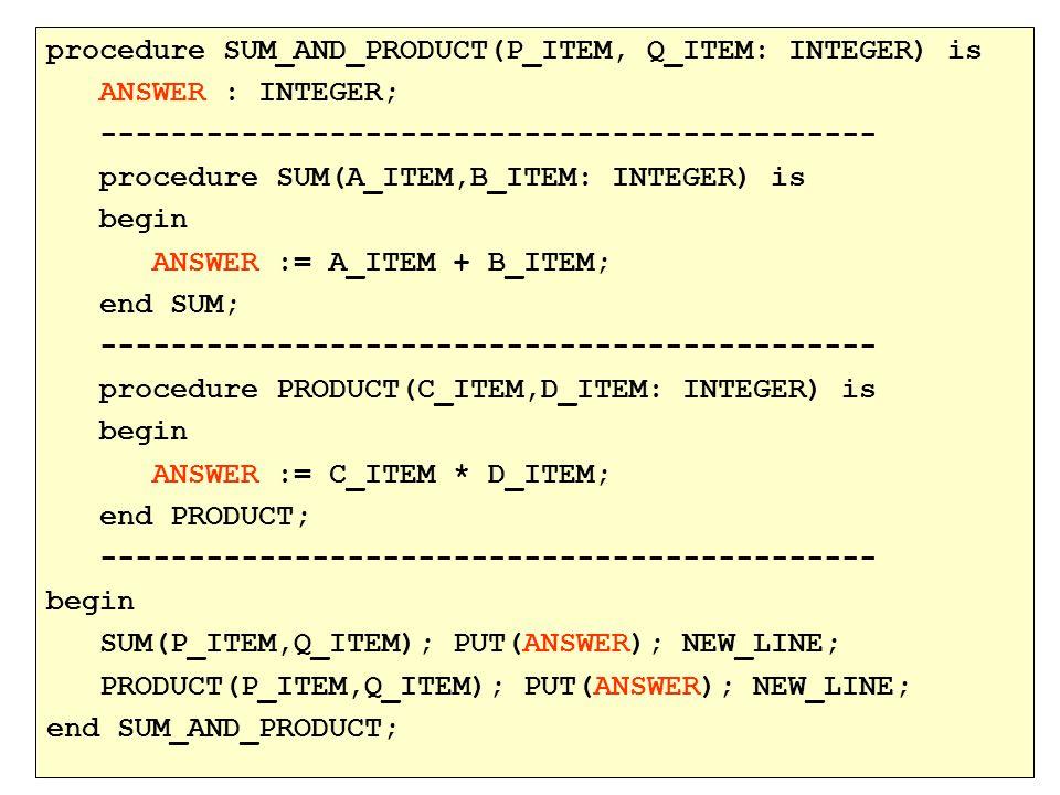 procedure SUM_AND_PRODUCT(P_ITEM, Q_ITEM: INTEGER) is ANSWER : INTEGER; -------------------------------------------- procedure SUM(A_ITEM,B_ITEM: INTEGER) is begin ANSWER := A_ITEM + B_ITEM; end SUM; -------------------------------------------- procedure PRODUCT(C_ITEM,D_ITEM: INTEGER) is begin ANSWER := C_ITEM * D_ITEM; end PRODUCT; -------------------------------------------- begin SUM(P_ITEM,Q_ITEM); PUT(ANSWER); NEW_LINE; PRODUCT(P_ITEM,Q_ITEM); PUT(ANSWER); NEW_LINE; end SUM_AND_PRODUCT;