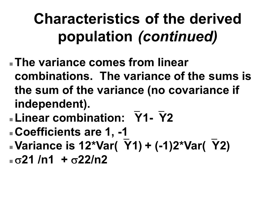 Characteristics of the derived population (continued) n The variance comes from linear combinations. The variance of the sums is the sum of the varian