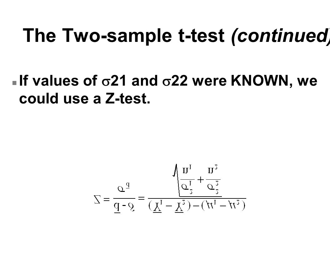 The Two-sample t-test (continued) If values of  21 and  22 were KNOWN, we could use a Z-test.