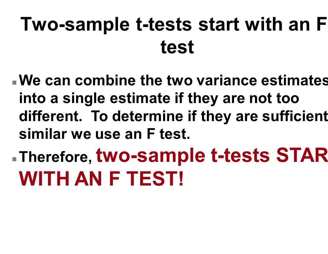Two-sample t-tests start with an F- test n We can combine the two variance estimates into a single estimate if they are not too different.