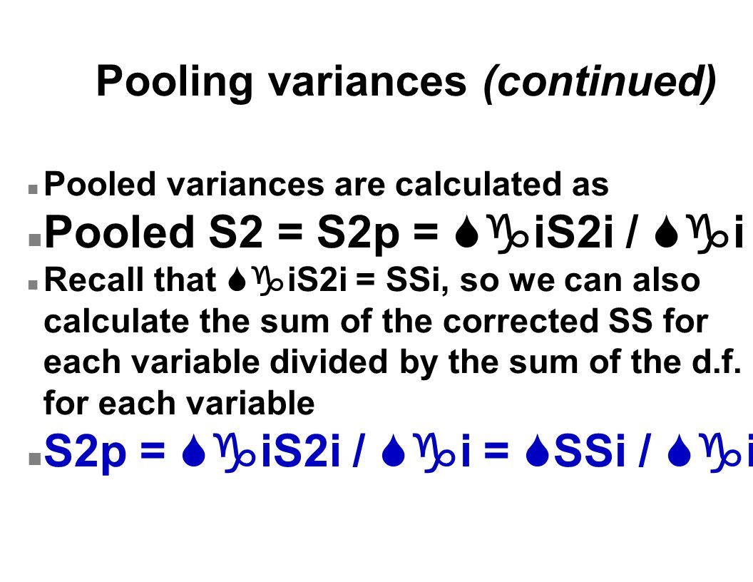 Pooling variances (continued) n Pooled variances are calculated as Pooled S2 = S2p =  iS2i /  i Recall that  iS2i = SSi, so we can also calculate the sum of the corrected SS for each variable divided by the sum of the d.f.